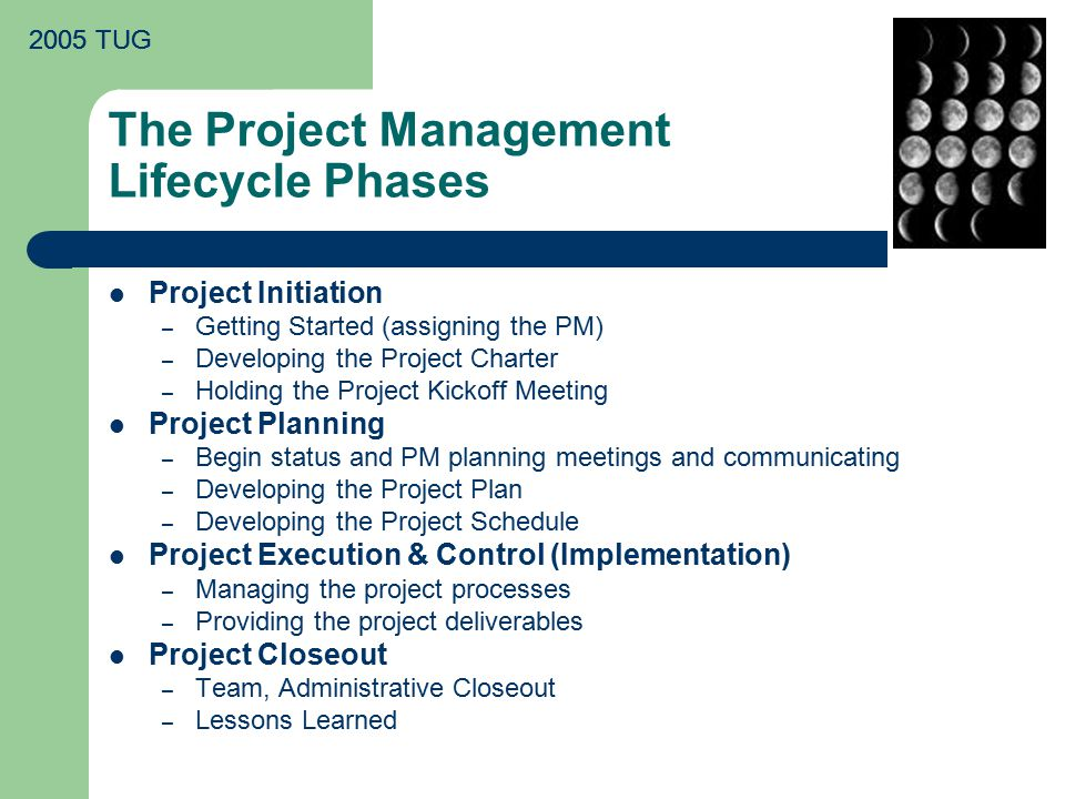 2005 TUG The Project Management Lifecycle Phases Project Initiation – Getting Started (assigning the PM) – Developing the Project Charter – Holding the Project Kickoff Meeting Project Planning – Begin status and PM planning meetings and communicating – Developing the Project Plan – Developing the Project Schedule Project Execution & Control (Implementation) – Managing the project processes – Providing the project deliverables Project Closeout – Team, Administrative Closeout – Lessons Learned