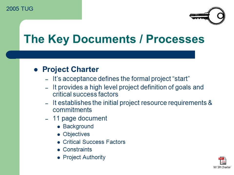 2005 TUG The Key Documents / Processes Project Charter – It's acceptance defines the formal project start – It provides a high level project definition of goals and critical success factors – It establishes the initial project resource requirements & commitments – 11 page document Background Objectives Critical Success Factors Constraints Project Authority