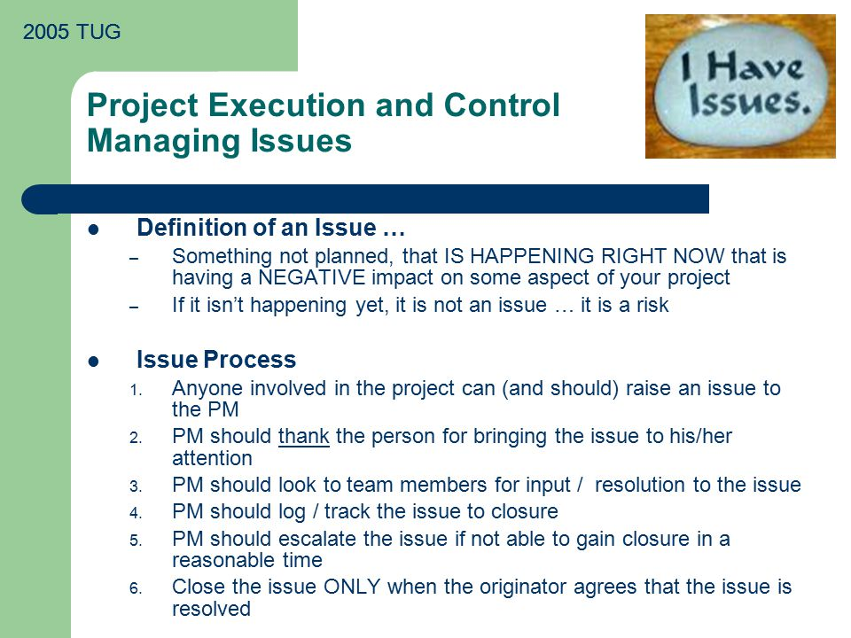 2005 TUG Project Execution and Control Managing Issues Definition of an Issue … – Something not planned, that IS HAPPENING RIGHT NOW that is having a NEGATIVE impact on some aspect of your project – If it isn't happening yet, it is not an issue … it is a risk Issue Process 1.
