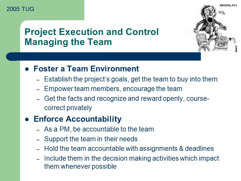 2005 TUG Project Execution and Control Managing the Team Foster a Team Environment – Establish the project's goals, get the team to buy into them – Empower team members, encourage the team – Get the facts and recognize and reward openly, course- correct privately Enforce Accountability – As a PM, be accountable to the team – Support the team in their needs – Hold the team accountable with assignments & deadlines – Include them in the decision making activities which impact them whenever possible