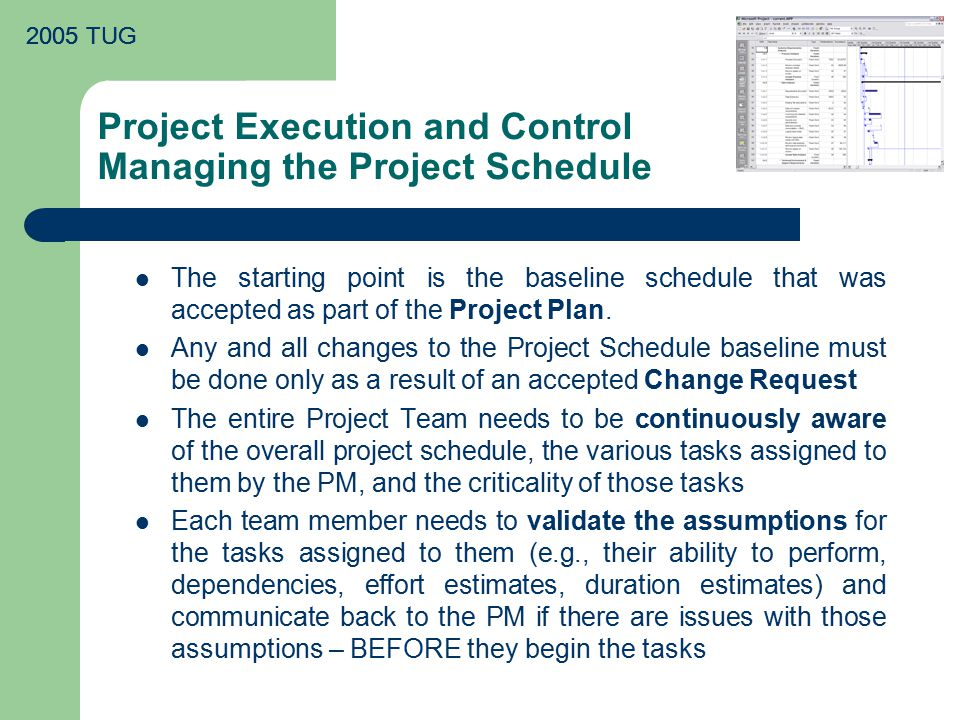 2005 TUG Project Execution and Control Managing the Project Schedule The starting point is the baseline schedule that was accepted as part of the Project Plan.