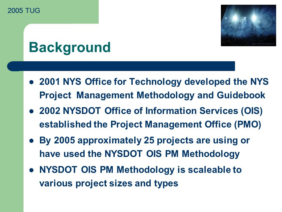Background 2001 NYS Office for Technology developed the NYS Project Management Methodology and Guidebook 2002 NYSDOT Office of Information Services (OIS) established the Project Management Office (PMO) By 2005 approximately 25 projects are using or have used the NYSDOT OIS PM Methodology NYSDOT OIS PM Methodology is scaleable to various project sizes and types