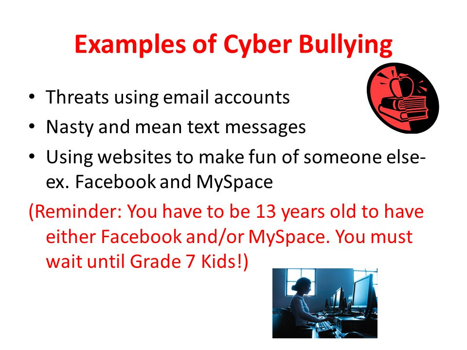 Examples of Cyber Bullying Threats using email accounts Nasty and mean text messages Using websites to make fun of someone else- ex.