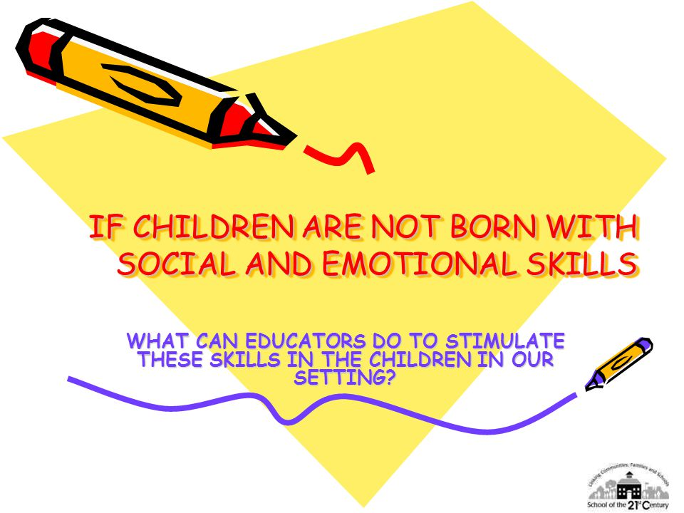 IF CHILDREN ARE NOT BORN WITH SOCIAL AND EMOTIONAL SKILLS WHAT CAN EDUCATORS DO TO STIMULATE THESE SKILLS IN THE CHILDREN IN OUR SETTING?