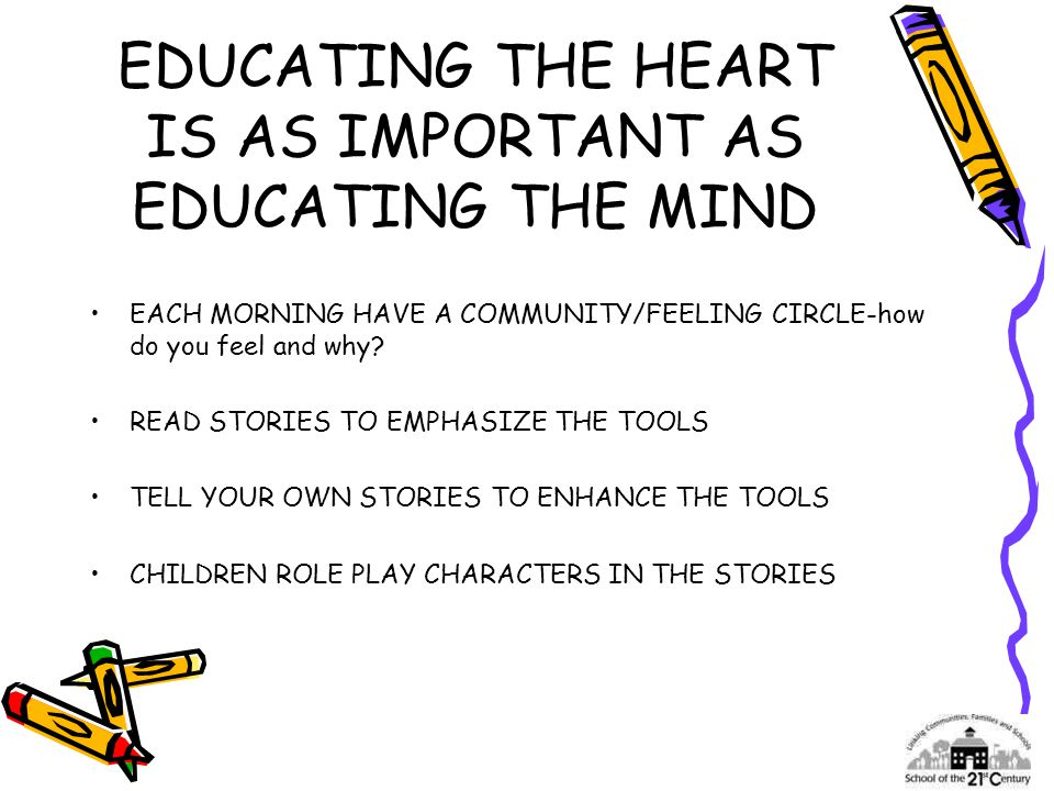 EDUCATING THE HEART IS AS IMPORTANT AS EDUCATING THE MIND EACH MORNING HAVE A COMMUNITY/FEELING CIRCLE-how do you feel and why? READ STORIES TO EMPHAS