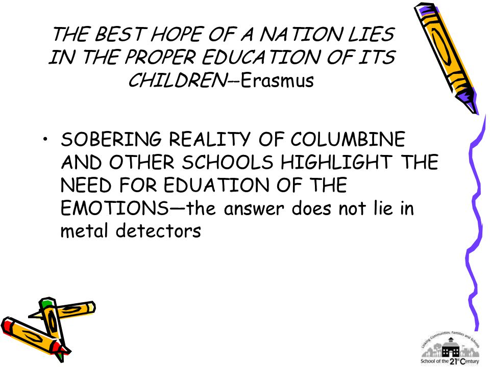 THE BEST HOPE OF A NATION LIES IN THE PROPER EDUCATION OF ITS CHILDREN--Erasmus SOBERING REALITY OF COLUMBINE AND OTHER SCHOOLS HIGHLIGHT THE NEED FOR EDUATION OF THE EMOTIONS—the answer does not lie in metal detectors