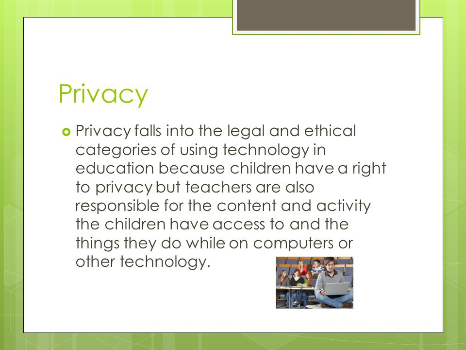 Privacy  Privacy falls into the legal and ethical categories of using technology in education because children have a right to privacy but teachers are also responsible for the content and activity the children have access to and the things they do while on computers or other technology.