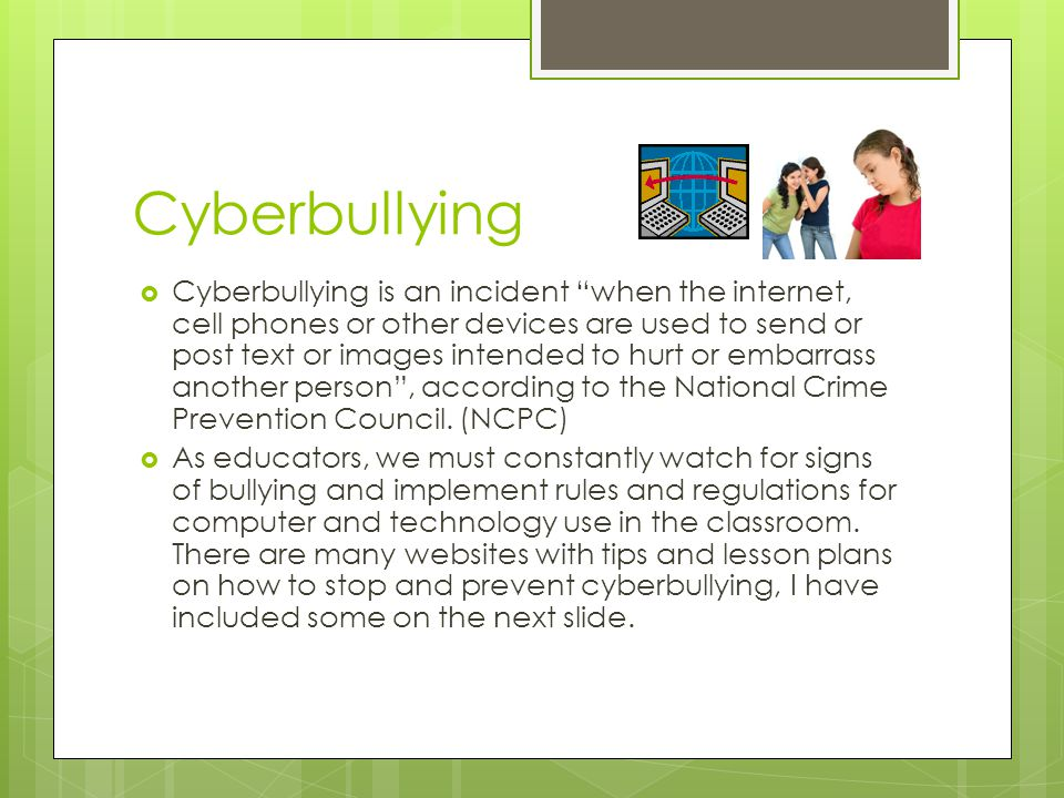 Cyberbullying  Cyberbullying is an incident when the internet, cell phones or other devices are used to send or post text or images intended to hurt or embarrass another person , according to the National Crime Prevention Council.