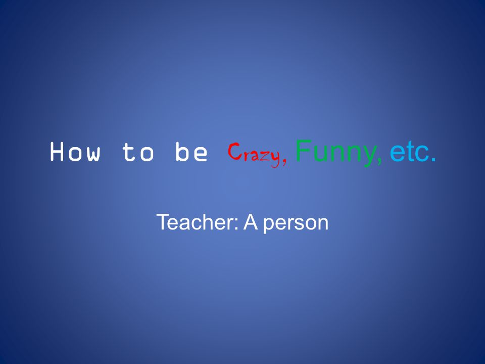 How to be Crazy, Funny, etc. Teacher: A person