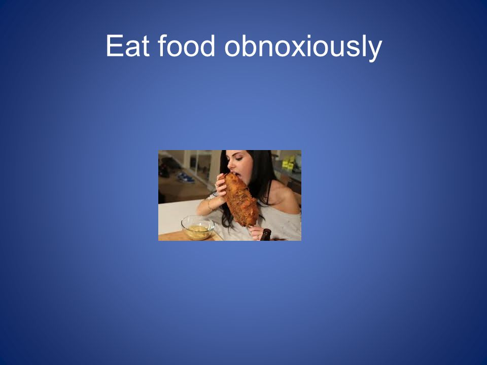 Eat food obnoxiously