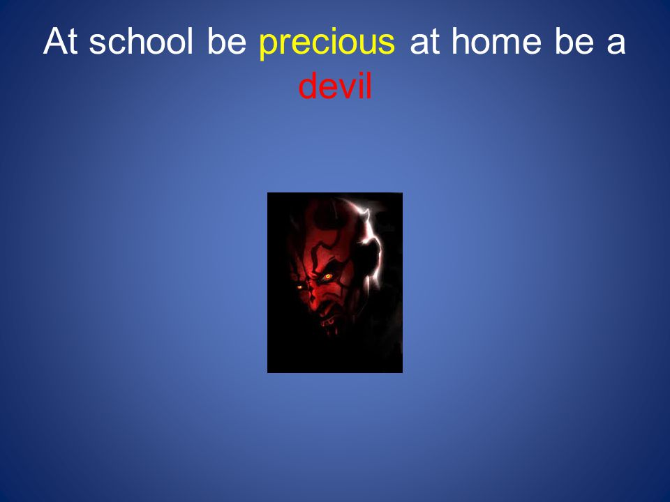 At school be precious at home be a devil