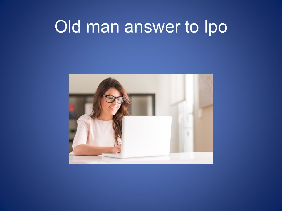Old man answer to Ipo