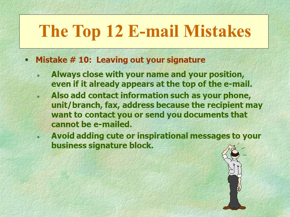 §Mistake # 10: Leaving out your signature l Always close with your name and your position, even if it already appears at the top of the e-mail.