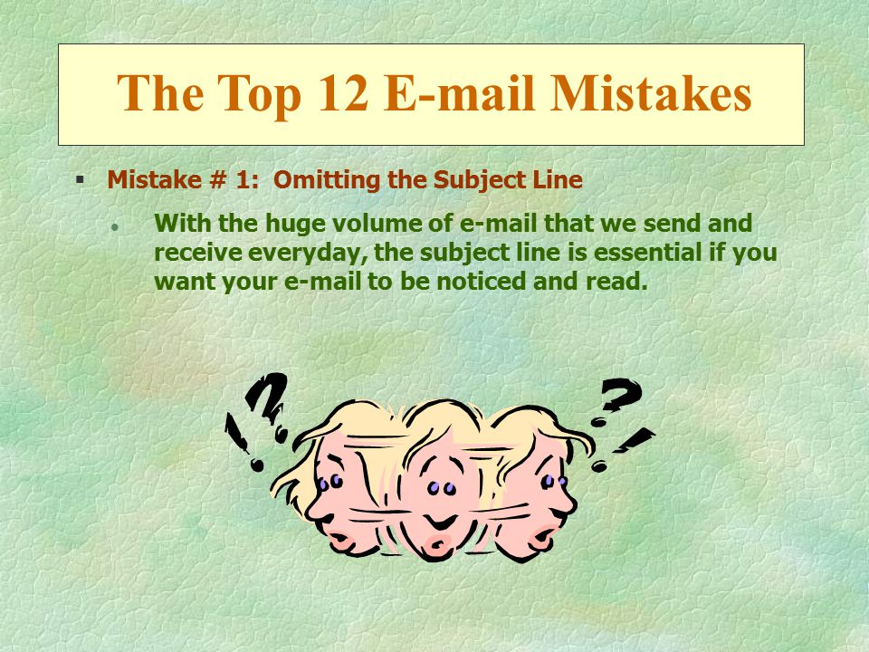 §Mistake # 1: Omitting the Subject Line l With the huge volume of e-mail that we send and receive everyday, the subject line is essential if you want your e-mail to be noticed and read.
