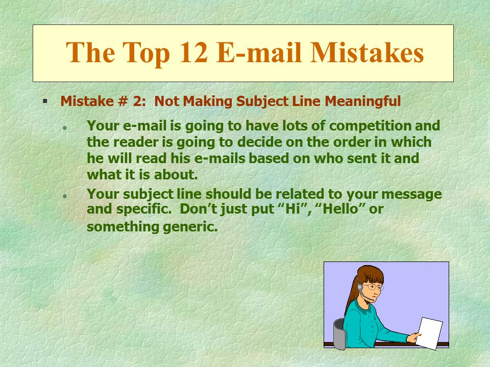 §Mistake # 2: Not Making Subject Line Meaningful l Your e-mail is going to have lots of competition and the reader is going to decide on the order in which he will read his e-mails based on who sent it and what it is about.