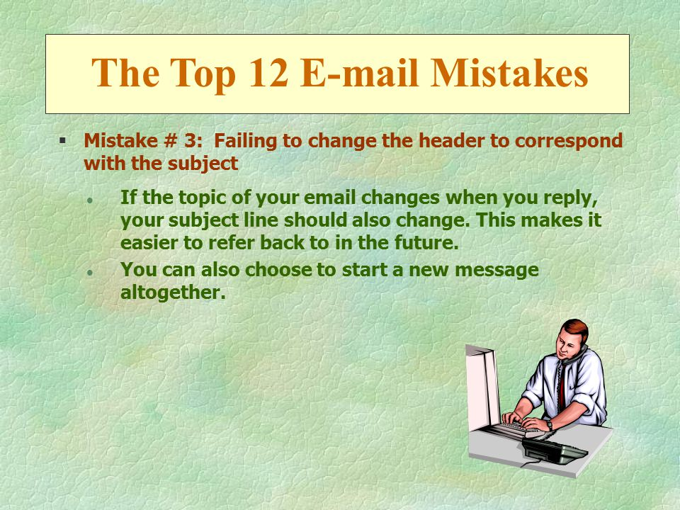 §Mistake # 3: Failing to change the header to correspond with the subject l If the topic of your email changes when you reply, your subject line should also change.