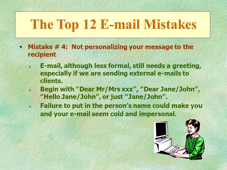 §Mistake # 4: Not personalizing your message to the recipient l E-mail, although less formal, still needs a greeting, especially if we are sending external e-mails to clients.