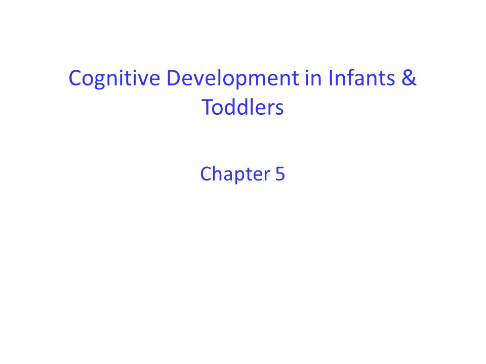 Cognitive Development in Infants & Toddlers Chapter 5