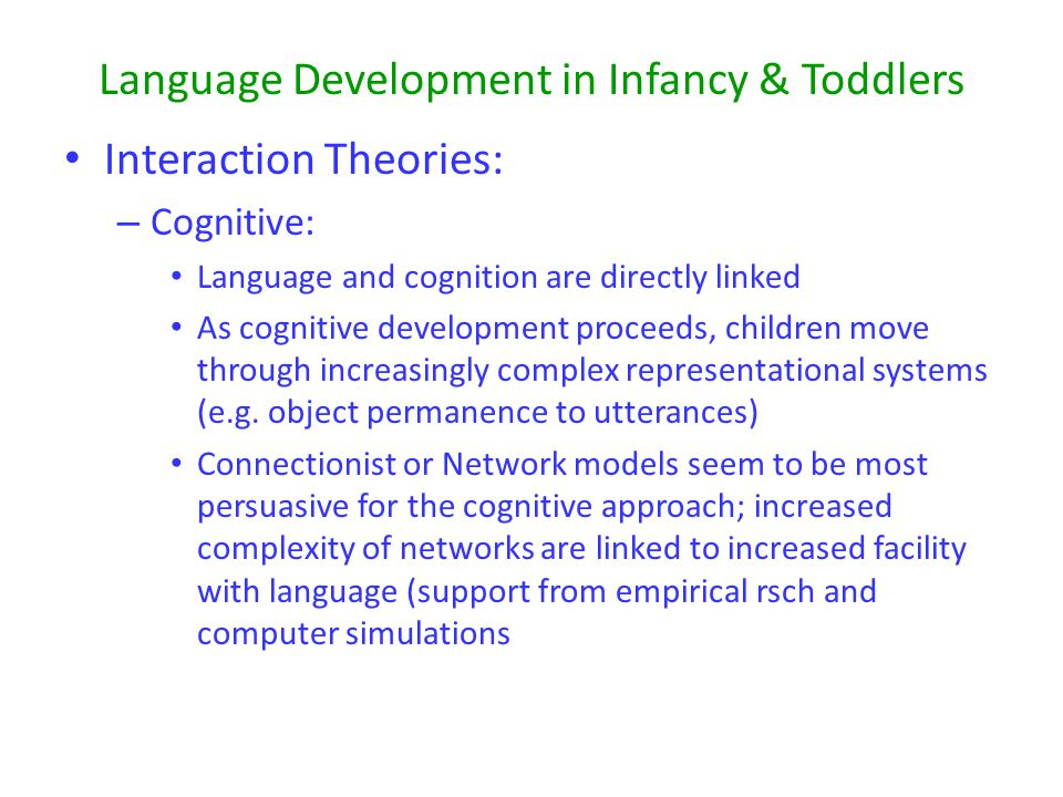 Language Development in Infancy & Toddlers Interaction Theories: – Cognitive: Language and cognition are directly linked As cognitive development proceeds, children move through increasingly complex representational systems (e.g.