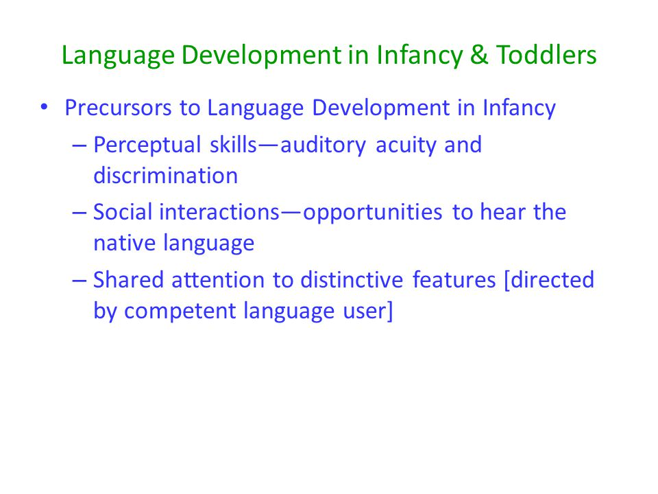 Language Development in Infancy & Toddlers Precursors to Language Development in Infancy – Perceptual skills—auditory acuity and discrimination – Social interactions—opportunities to hear the native language – Shared attention to distinctive features [directed by competent language user]