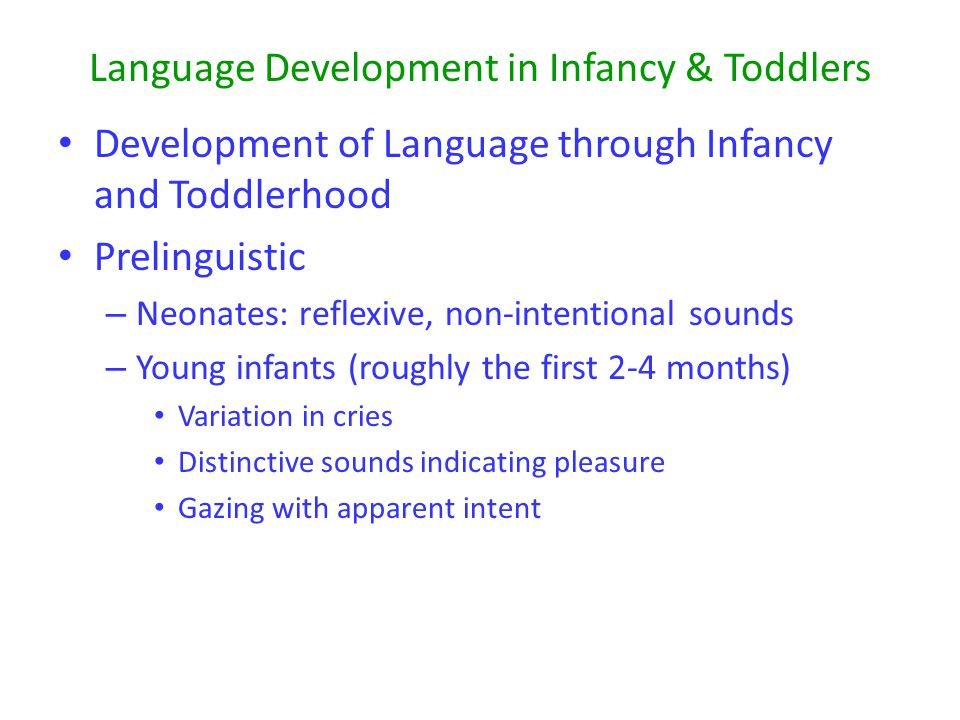 Language Development in Infancy & Toddlers Development of Language through Infancy and Toddlerhood Prelinguistic – Neonates: reflexive, non-intentional sounds – Young infants (roughly the first 2-4 months) Variation in cries Distinctive sounds indicating pleasure Gazing with apparent intent