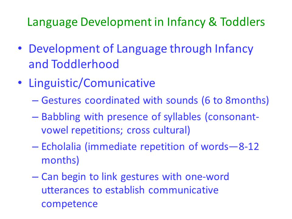 Language Development in Infancy & Toddlers Development of Language through Infancy and Toddlerhood Linguistic/Comunicative – Gestures coordinated with sounds (6 to 8months) – Babbling with presence of syllables (consonant- vowel repetitions; cross cultural) – Echolalia (immediate repetition of words—8-12 months) – Can begin to link gestures with one-word utterances to establish communicative competence