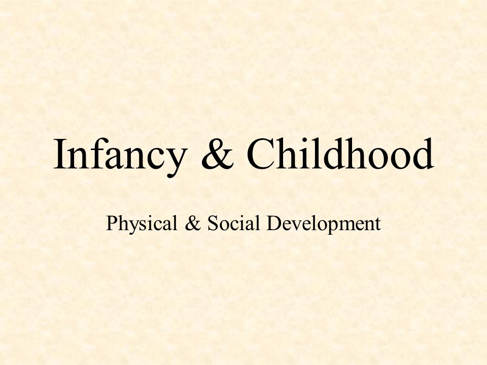 Infancy & Childhood Physical & Social Development