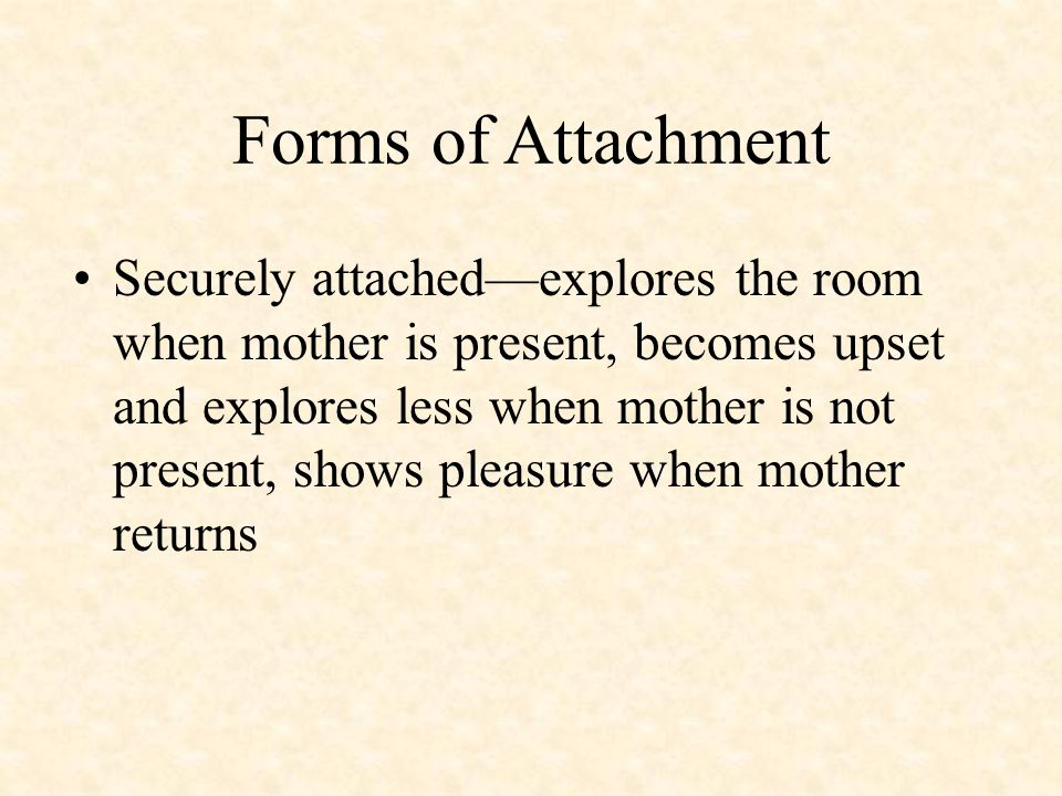 Forms of Attachment Securely attached—explores the room when mother is present, becomes upset and explores less when mother is not present, shows pleasure when mother returns