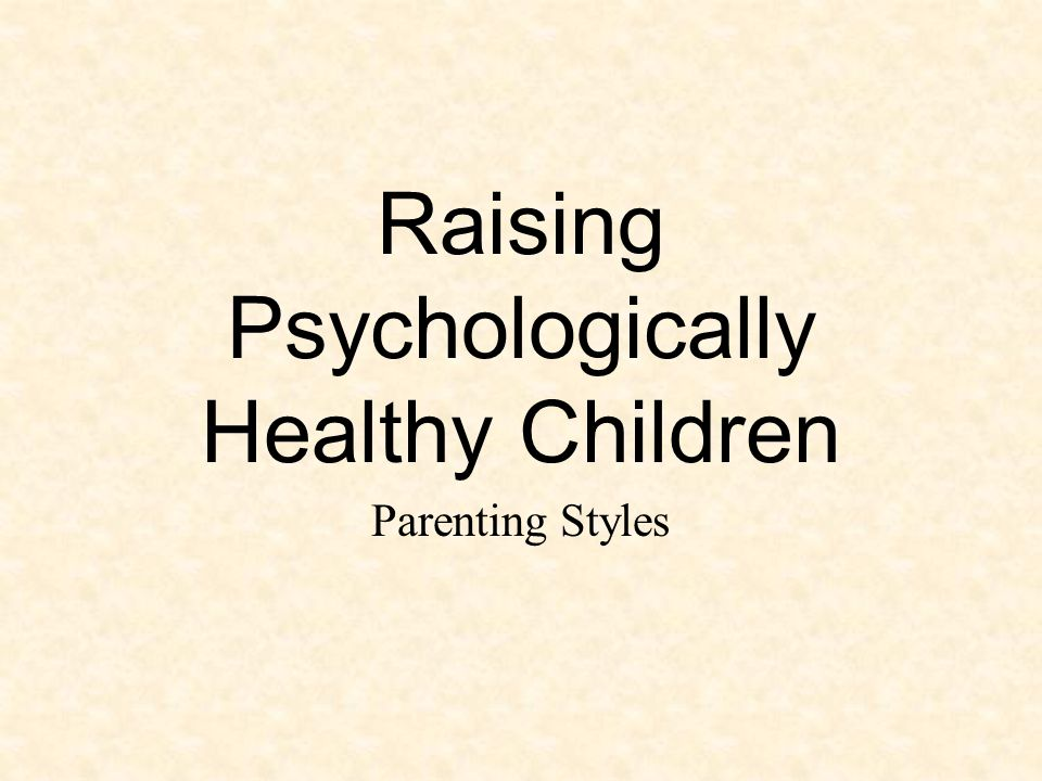 Raising Psychologically Healthy Children Parenting Styles