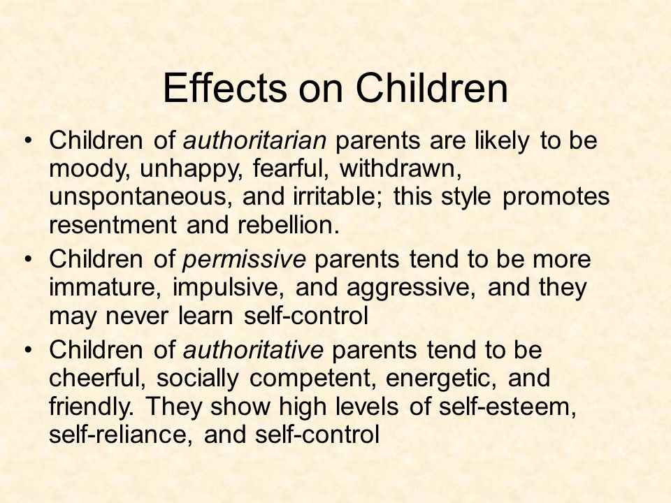 Effects on Children Children of authoritarian parents are likely to be moody, unhappy, fearful, withdrawn, unspontaneous, and irritable; this style promotes resentment and rebellion.