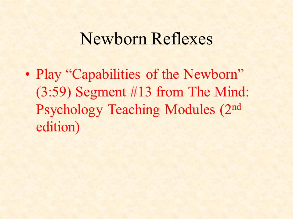 Newborn Reflexes Play Capabilities of the Newborn (3:59) Segment #13 from The Mind: Psychology Teaching Modules (2 nd edition)