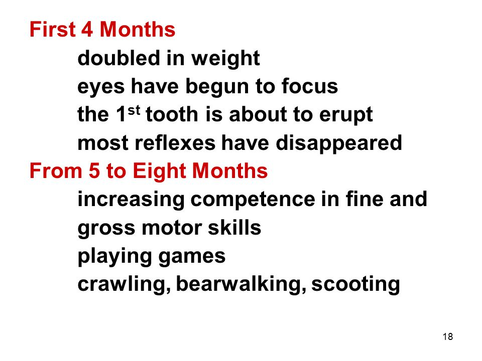 18 First 4 Months doubled in weight eyes have begun to focus the 1 st tooth is about to erupt most reflexes have disappeared From 5 to Eight Months in