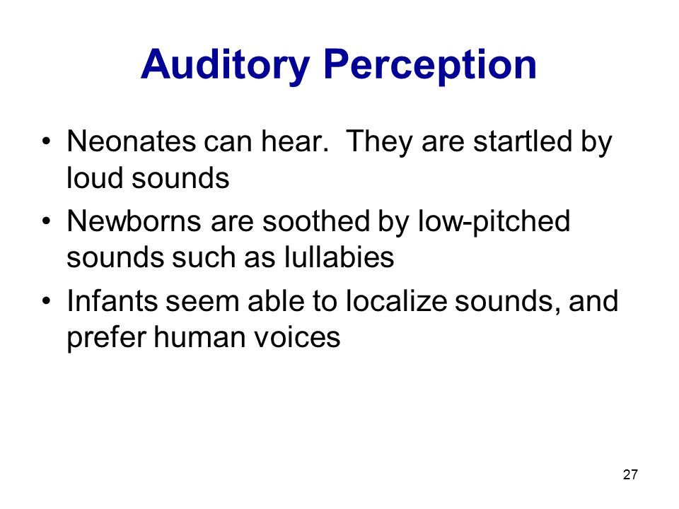 27 Auditory Perception Neonates can hear. They are startled by loud sounds Newborns are soothed by low-pitched sounds such as lullabies Infants seem a