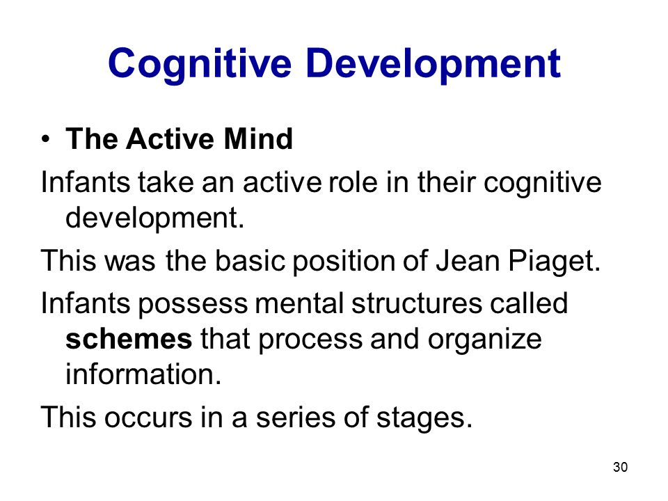 30 Cognitive Development The Active Mind Infants take an active role in their cognitive development. This was the basic position of Jean Piaget. Infan