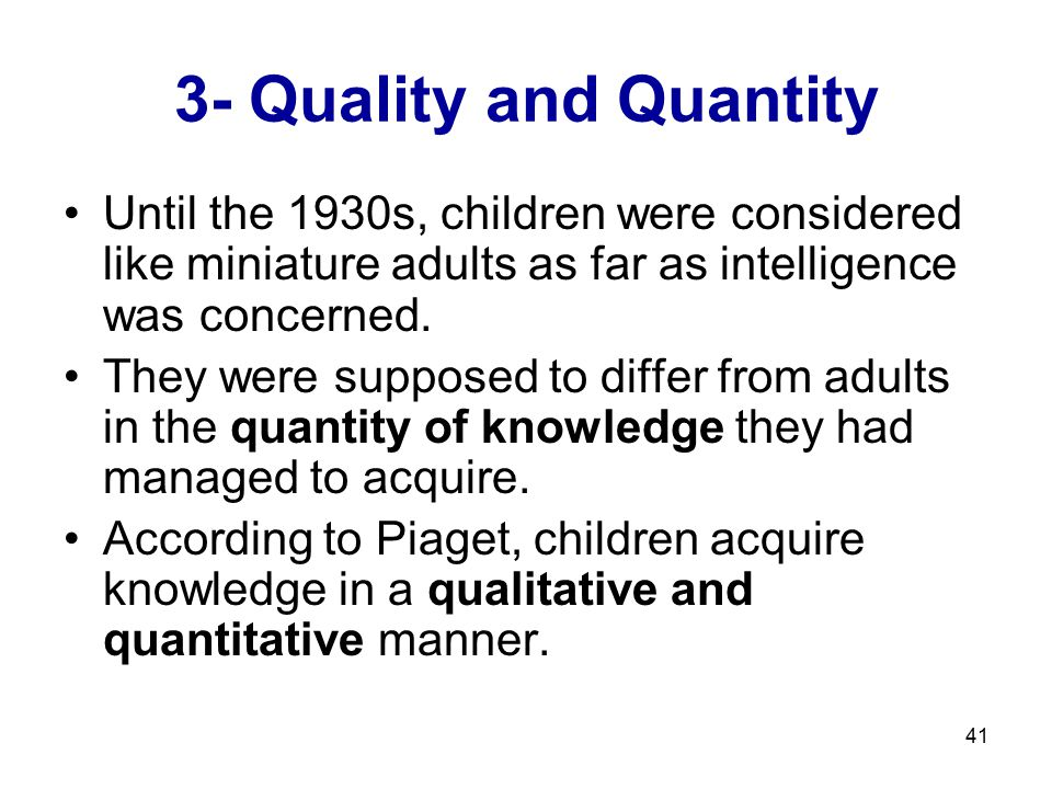41 3- Quality and Quantity Until the 1930s, children were considered like miniature adults as far as intelligence was concerned. They were supposed to