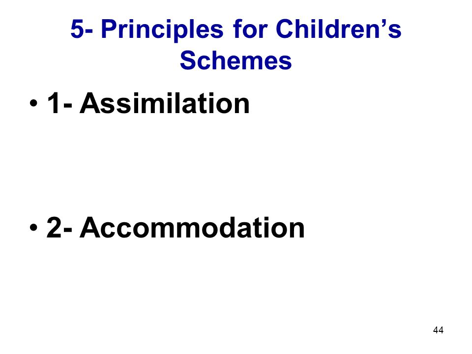 44 5- Principles for Children's Schemes 1- Assimilation 2- Accommodation