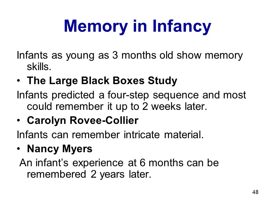 48 Memory in Infancy Infants as young as 3 months old show memory skills. The Large Black Boxes Study Infants predicted a four-step sequence and most