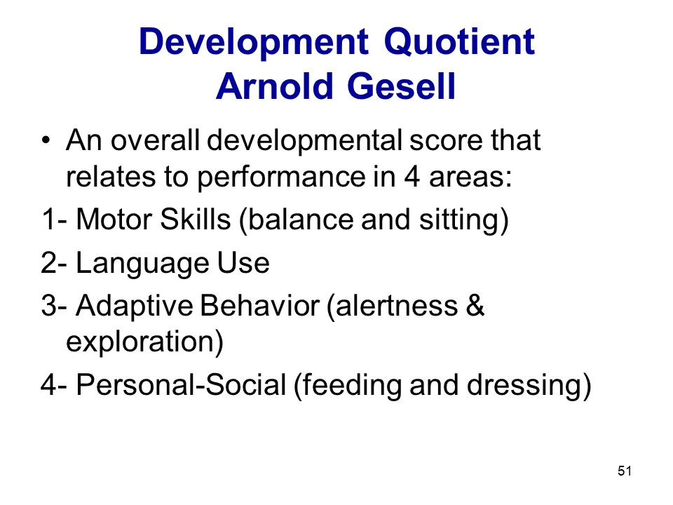 51 Development Quotient Arnold Gesell An overall developmental score that relates to performance in 4 areas: 1- Motor Skills (balance and sitting) 2-