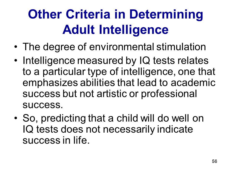 56 Other Criteria in Determining Adult Intelligence The degree of environmental stimulation Intelligence measured by IQ tests relates to a particular