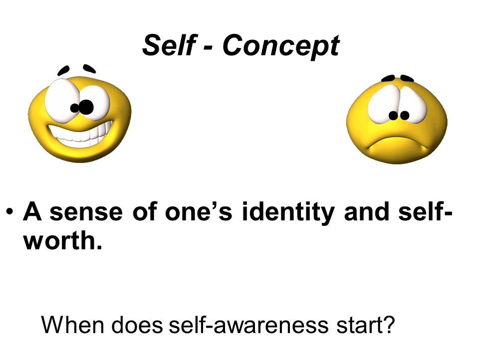 Self - Concept A sense of one's identity and self- worth. When does self-awareness start?