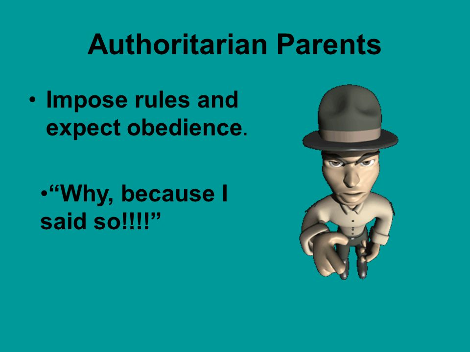 Authoritarian Parents Impose rules and expect obedience. Why, because I said so!!!!
