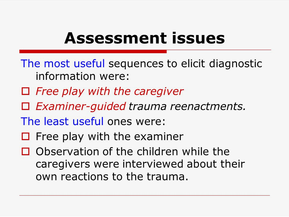 Assessment issues The most useful sequences to elicit diagnostic information were:  Free play with the caregiver  Examiner-guided trauma reenactments.