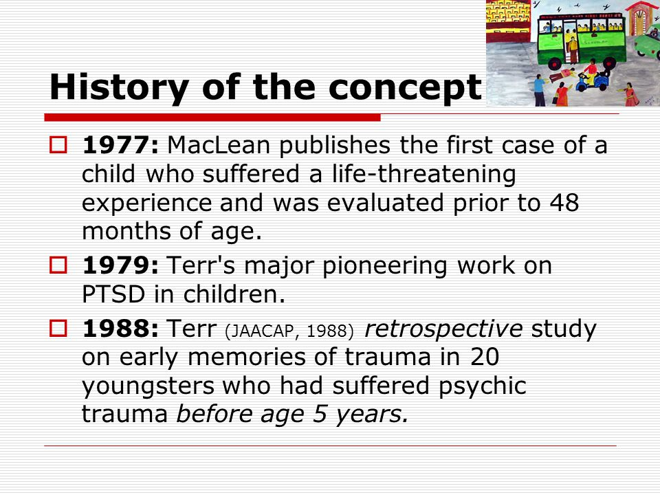 History of the concept  1977: MacLean publishes the first case of a child who suffered a life-threatening experience and was evaluated prior to 48 months of age.