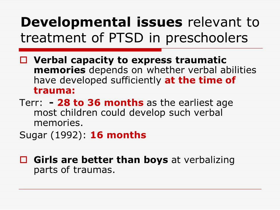 Developmental issues relevant to treatment of PTSD in preschoolers  Verbal capacity to express traumatic memories depends on whether verbal abilities have developed sufficiently at the time of trauma: Terr: - 28 to 36 months as the earliest age most children could develop such verbal memories.