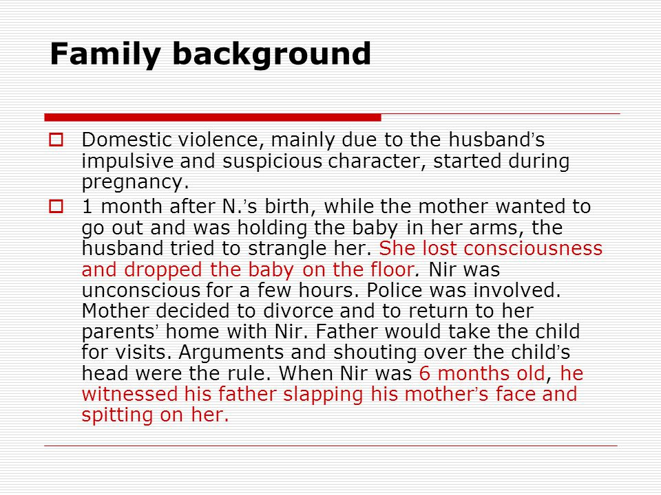 Family background  Domestic violence, mainly due to the husband ' s impulsive and suspicious character, started during pregnancy.