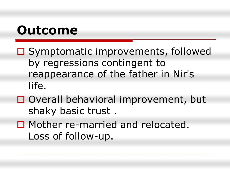 Outcome  Symptomatic improvements, followed by regressions contingent to reappearance of the father in Nir ' s life.