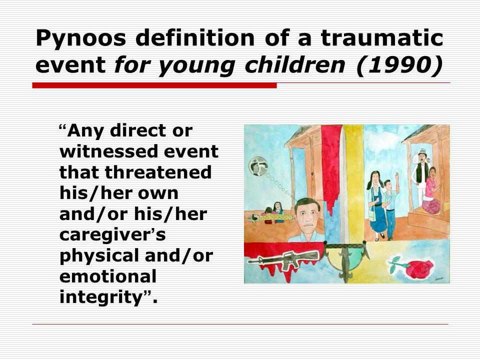 Pynoos definition of a traumatic event for young children (1990) Any direct or witnessed event that threatened his/her own and/or his/her caregiver ' s physical and/or emotional integrity .