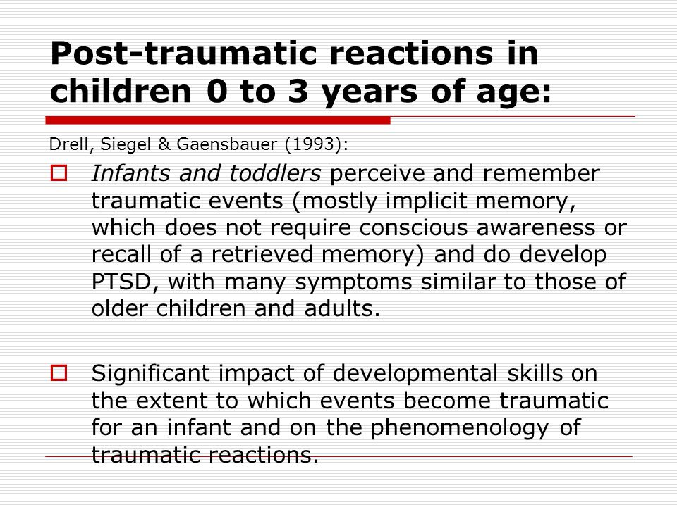 Post-traumatic reactions in children 0 to 3 years of age: Drell, Siegel & Gaensbauer (1993):  Infants and toddlers perceive and remember traumatic events (mostly implicit memory, which does not require conscious awareness or recall of a retrieved memory) and do develop PTSD, with many symptoms similar to those of older children and adults.