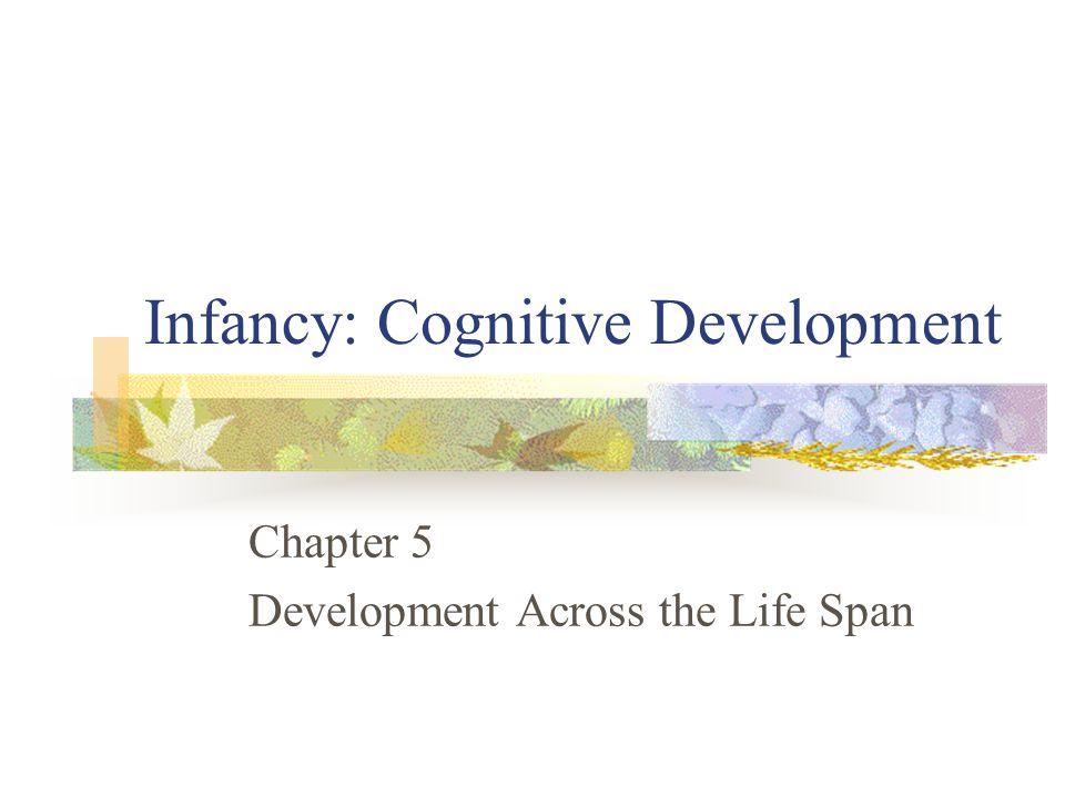 Infancy: Cognitive Development Chapter 5 Development Across the Life Span