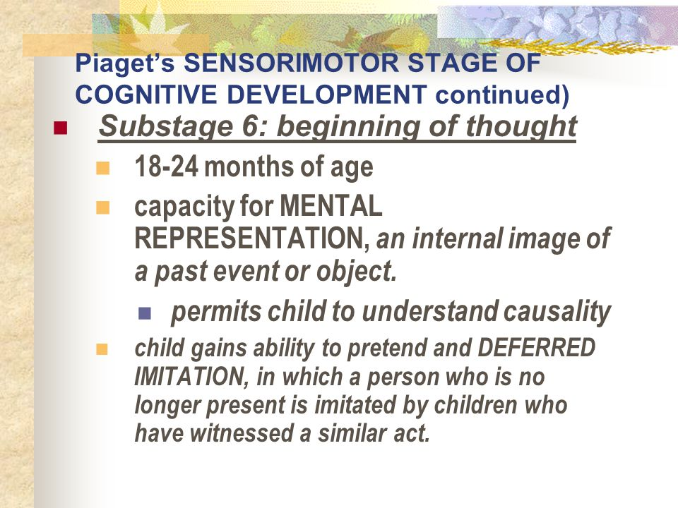 Piaget's SENSORIMOTOR STAGE OF COGNITIVE DEVELOPMENT continued) Substage 6: beginning of thought 18-24 months of age capacity for MENTAL REPRESENTATIO